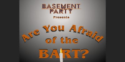 Basement Party presents Are You Afraid of the Bart?