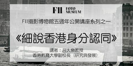 F11攝影博物館五週年公開講座系列之一《細說香港身分認同》(講者:呂大樂教授) tickets