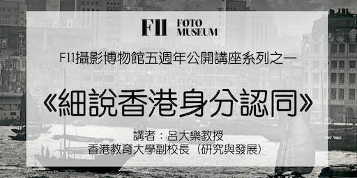 F11攝影博物館五週年公開講座系列之一《細說香港身分認同》(講者:呂大樂教授)