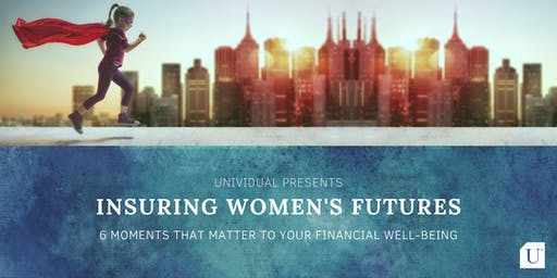 Insuring Women's Futures: 6MOMENTS THAT MATTER TO YOUR FINANCIAL WELL-BEING