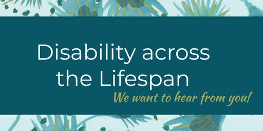 Disability Across the Lifespan-We want to hear from you!
