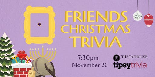 Friends Christmas Trivia - Nov 26, 7:30pm - Taphouse Coquitlam