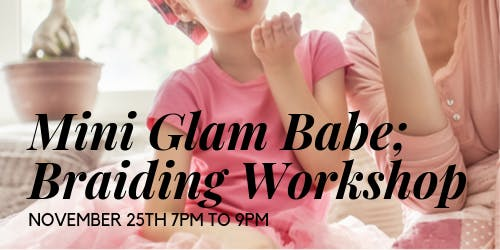 MINI GLAM BABE; BRAIDING WORKSHOP