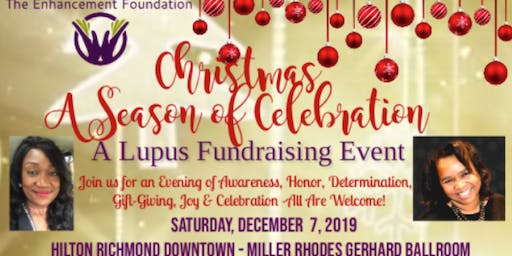 The Enhancement Foundation(TEF's) Christmas A Season for Celebration Lupus Fundraising Event!     For An Evening of Awareness,Honor, Determination,Gift-Giving, Joy & Celebration!""