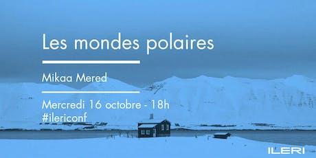 Les mondes polaires - Mikaa Mered | Conférence billets