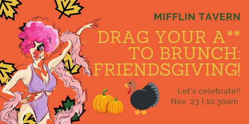 Drag Your A** To Brunch- Friendsgiving!
