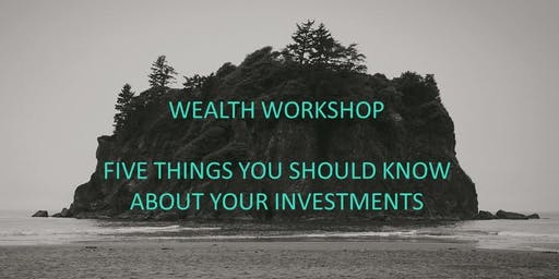 Wealth Workshop - Five Things You Should Know About Your Investments