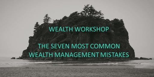 Wealth Workshop - The Seven Most Common Wealth Management Mistakes