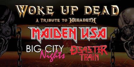 WOKE UP DEAD (MEGADETH TRIB.), MAIDEN USA, BIG CITY NIGHTS, DISASTER TRAIN tickets
