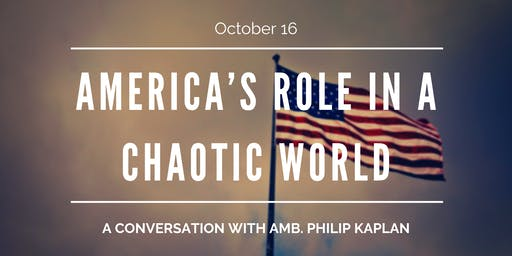 America's Role in a Chaotic World: A Conversation with Amb. Kaplan
