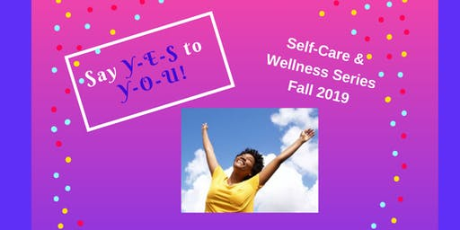 """""""Say YES to YOU"""" Self-Care & Wellness Series Fall 2019"""