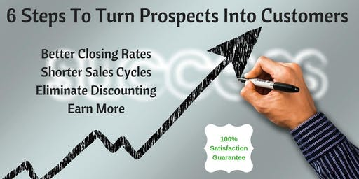6 STEPS TO TURN PROSPECTS INTO CUSTOMERS - DOUBLE YOUR CLOSING RATE