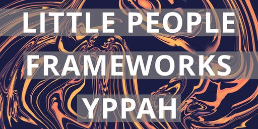 Little People, Frameworks and YPPAH