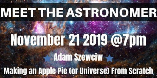 November 2019 Meet the Astronomer - Adam Szewciw - Making an Apple Pie (or Universe) From Scratch