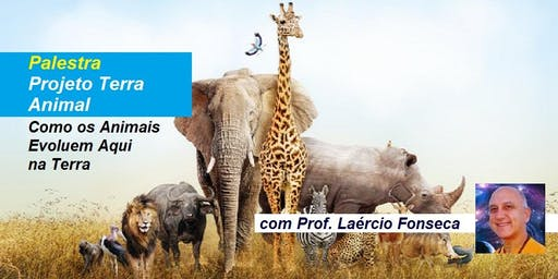 Palestra Projeto Terra Animal – Como os Animais Evoluem Aqui na Terra – Prof. Laércio Fonseca