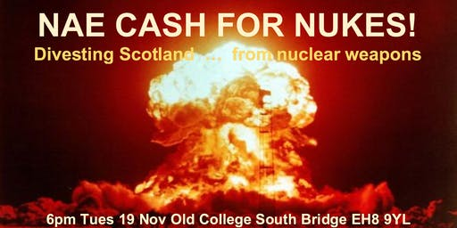 NAE CASH FOR NUKES! How can we Divest? 6pm Tues 19 Nov Old College EH8 9YL