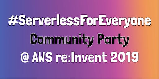 #ServerlessForEveryone Community Party @ AWS re:Invent 2019