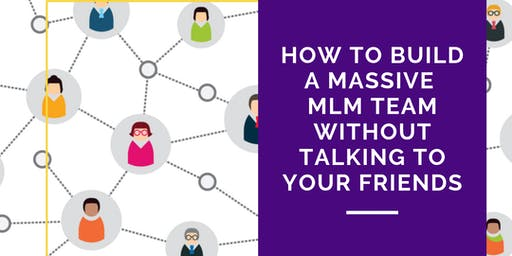 【WEBINAR】How To Build a Massive MLM Team without Talking To Friends!