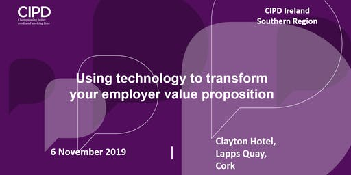 Using technology to transform your employer value proposition - CIPD Ireland Southern Region