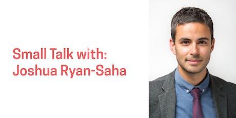 Small Talk with Joshua Ryan-Saha tickets