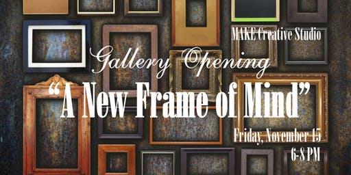 "MAKE Creative Studio Gallery Opening & Open House, ""A New Frame of Mind"""