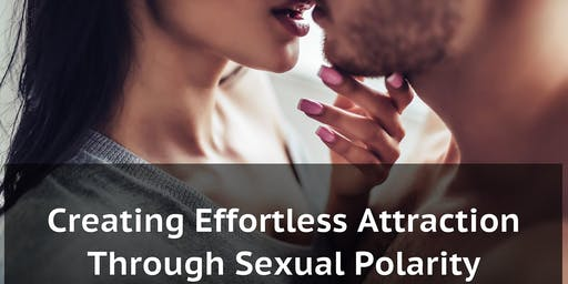 Creating Effortless Attraction Through Sexual Polarity - 2 Part Series