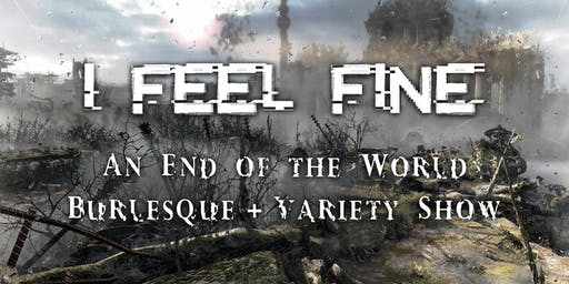 I FEEL FINE: An End of the World Burlesque & Variety Show
