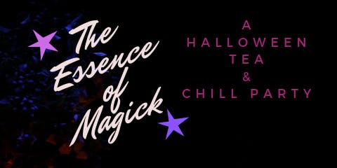 The Essence of Magick ! A Halloween Tea & Chill Party