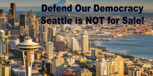 Defend Our Democracy, Seattle is NOT for Sale!