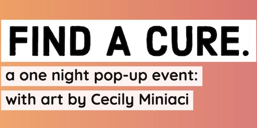 FIND A CURE. A ONE NIGHT POP-UP EVENT: WITH ART BY CECILY MINIACI