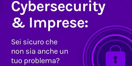 Cybersecurity & Imprese: sei sicuro che non sia anche un tuo problema? biglietti