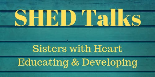 """SHED Talks """"Sisters with Heart Educating & Developing"""""""