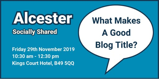 Alcester Socially Shared - 'What Makes a Good Blog Title?'