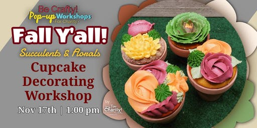 Be Crafty! Pop-up: Fall Y'all! Succulent & Florals Cupcake Decorating