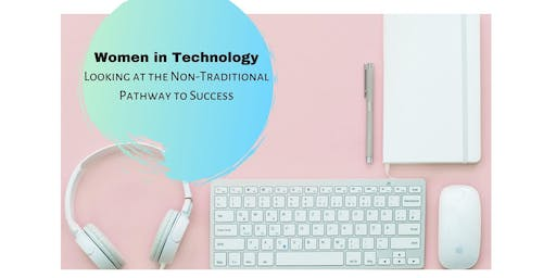 Women in Technology: Looking at the Non- Traditional Pathway to success!