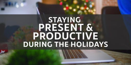 Staying Present and Productive During the Holidays