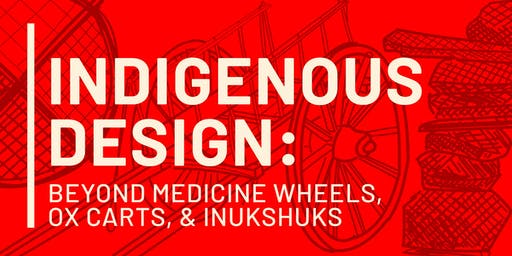 Indigenous Design: Beyond Medicine Wheels, Ox Carts, & Inukshuks