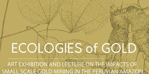 Ecologies of Gold: art exhibition & lecture on the impacts of gold mining