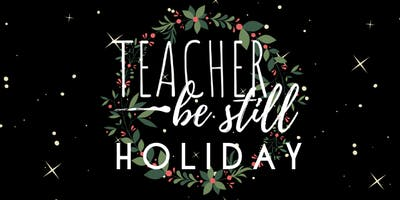 Teacher, Be Still Night- Holiday Edition