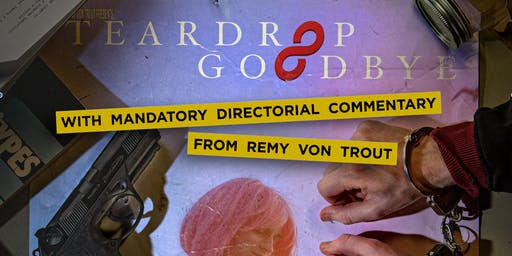 Teardrop Goodbye with Mandatory Directorial Commentary from Remy Von Trout