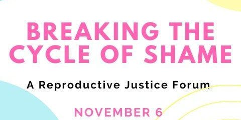 Breaking the Cycle of Shame; A Reproductive Justice Forum