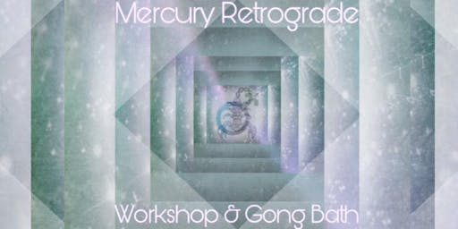Mercury Retrograde Workshop and Gong Bath