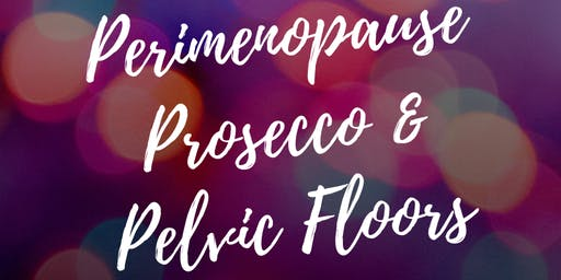 Perimenopause, Prosecco and Pelvic Floors