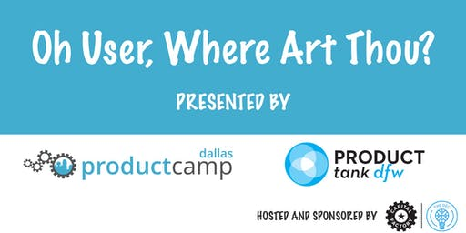 ProductCamp Dallas and ProductTank DFW Present: Oh User, Where Art Thou?