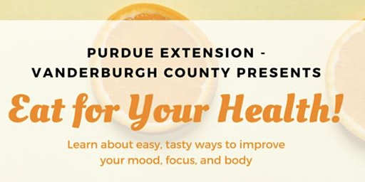PURDUE EXTENSION VANDERBURGH COUNTY PRESENTS EAT FOR YOUR HEALTH !