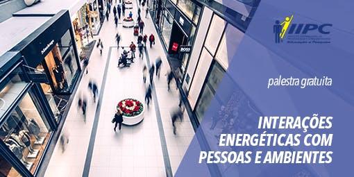 Interações Energéticas com Ambientes e Pessoas - Palestra Gratuita