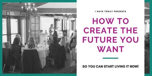 HOW TO CREATE THE FUTURE  YOU WANT: MASTERCLASS