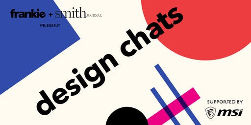 frankie + Smith Journal present 'design chats', supported by MSI