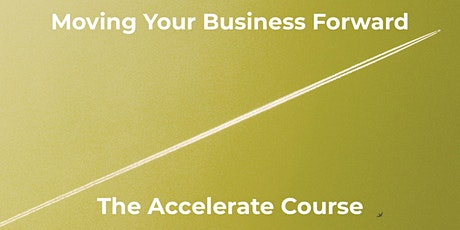 Moving Your Business Forward - The Accelerate Course tickets