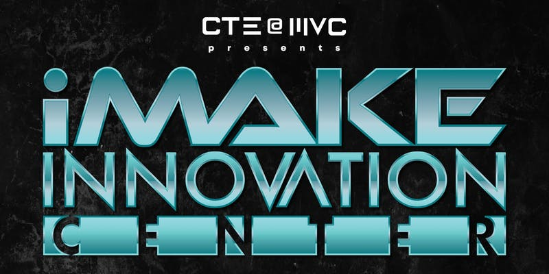 CTE @ MVC Presents: i-Make Innovation Center